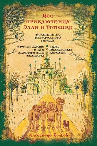 Александр Волков, Все приключения Элли и Тотошки. Волшебник Изумрудного города. Урфин Джюс и его деревянные солдаты. Семь подземных королей