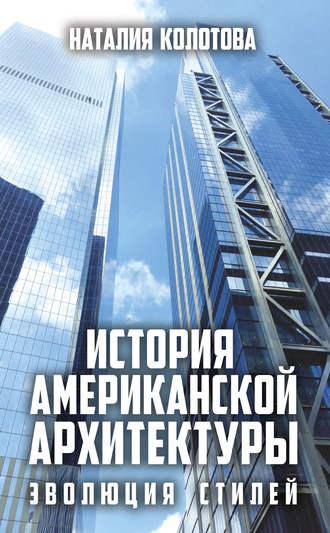 Наталия Колотова, История американской архитектуры. Эволюция стилей
