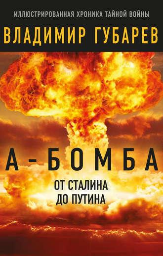 Владимир Губарев, А-бомба. От Сталина до Путина. Фрагменты истории в воспоминаниях и документах