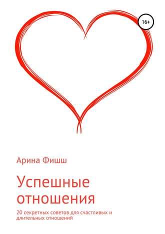 Арина Фишш, Успешные отношения. 20 секретных советов для счастливых и длительных отношений