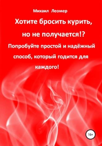Михаил Леомер, Хотите бросить курить, но не получается!? Попробуйте простой и надёжный способ, который годится для каждого!