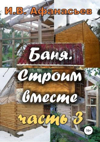 Игорь Афанасьев, Баня. Строим вместе. Ч. 3