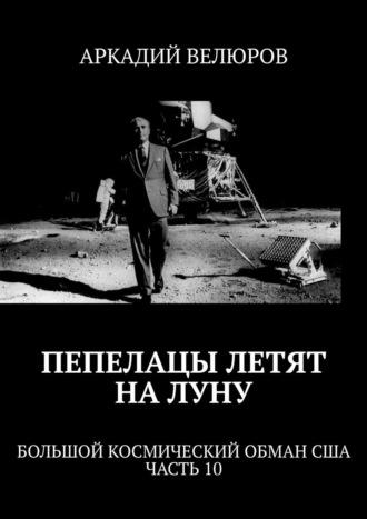 Аркадий Велюров, Пепелацы летят наЛуну. Большой космический обман США. Часть 10