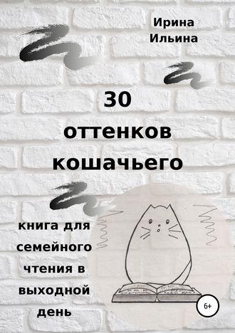 Ирина Ильина, 30 оттенков кошачьего. Книга для семейного чтения в выходной день