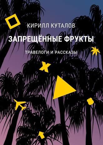 Кирилл Куталов, Запрещенные фрукты. Травелоги ирассказы