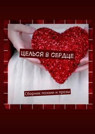 Екатерина Самохина, Целься всердце. Сборник поэзии ипрозы