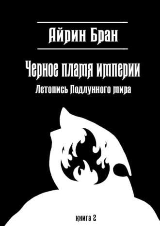 Айрин Бран, Черное пламя империи. Летопись Подлунного мира