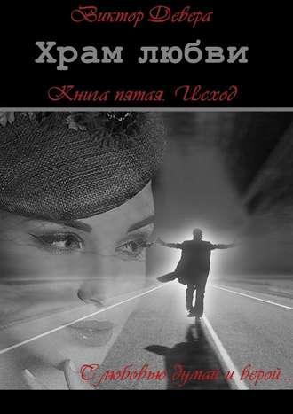 Виктор Девера, Храм любви. Книга пятая. Исход
