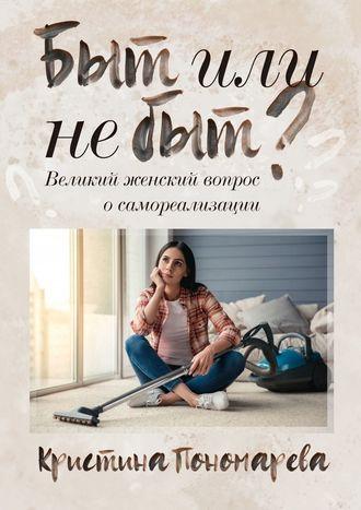 Кристина Пономарева, Быт или небыт? Великий женский вопрос о самореализации