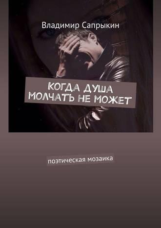 Владимир Сапрыкин, Когда душа молчать неможет. Поэтическая мозаика