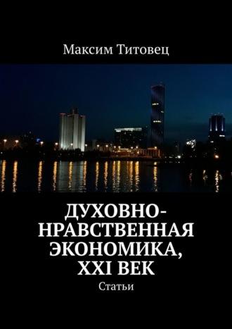 Максим Титовец, Духовно-нравственная экономика, XXIвек. Статьи