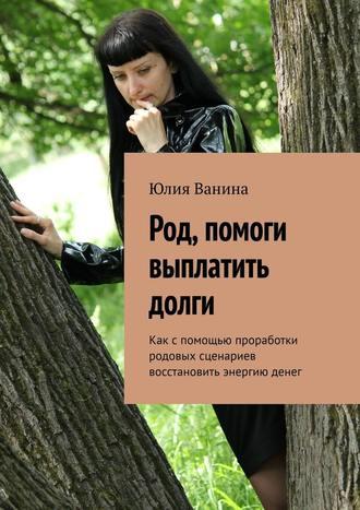 Юлия Ванина, Род, помоги выплатить долги. Как спомощью проработки родовых сценариев восстановить энергию денег