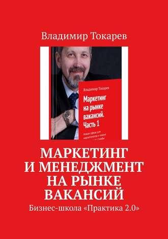 Владимир Токарев, Маркетинг именеджмент нарынке вакансий. Бизнес-школа «Практика 2.0»