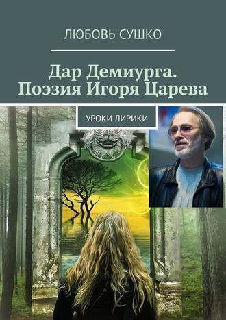 Любовь Сушко, Дар Демиурга. Поэзия Игоря Царева. Уроки лирики