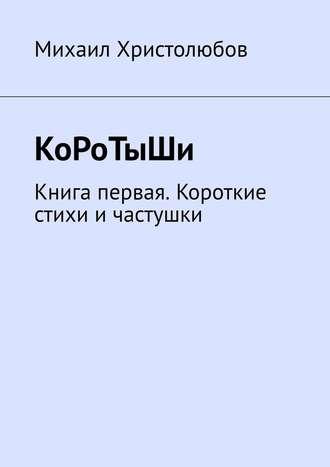 Михаил Христолюбов, КоРоТыШи. Книга первая. Короткие стихи ичастушки