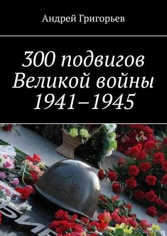 Андрей Григорьев, 300подвигов Великой войны 1941–1945