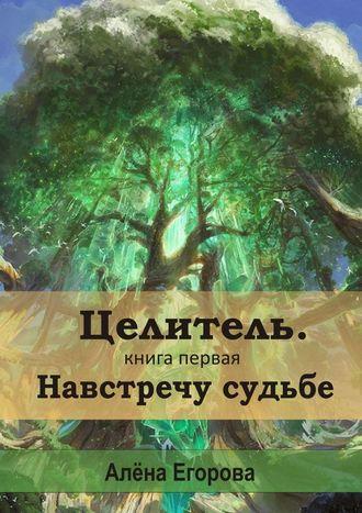 Алена Егорова, Целитель. Навстречу судьбе. Книга первая