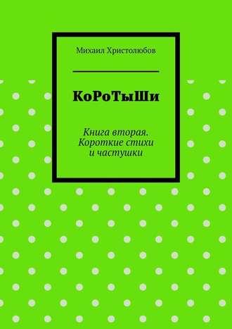 Михаил Христолюбов, КоРоТыШи. Книга вторая. Короткие стихи ичастушки