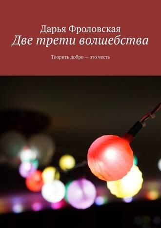 Дарья Фроловская, Две трети волшебства. Творить добро– это честь
