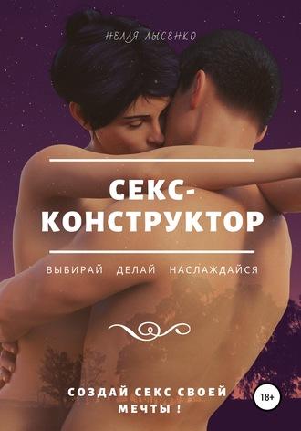 Нелля Лысенко, Секс-конструктор: выбирай, делай, наслаждайся. Создай секс своей мечты!