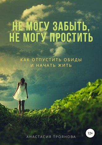 Анастасия Троянова, Не могу забыть, не могу простить. Как отпустить обиды и начать жить