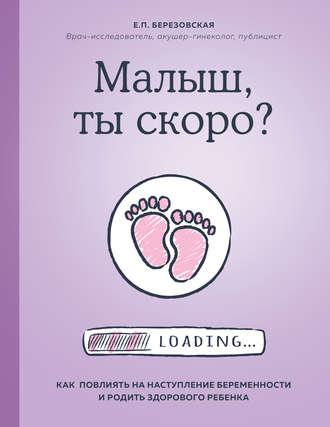 Елена Березовская, Малыш, ты скоро? Как повлиять на наступление беременности и родить здорового ребенка