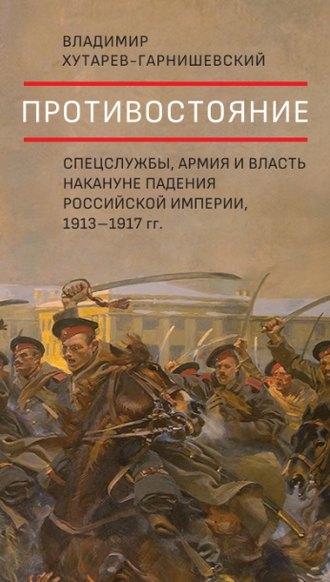 Владимир Хутарев-Гарнишевский, Противостояние. Спецслужбы, армия и власть накануне падения Российской империи, 1913–1917 гг.