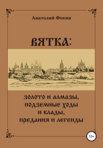 Анатолий Фокин, ВЯТКА: золото и алмазы, подземные ходы и клады, предания и легенды