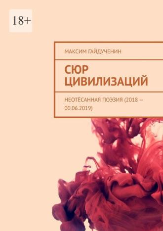 Максим Гайдученин, Сюр цивилизаций. Неотёсанная поэзия (2018– 00.06.2019)