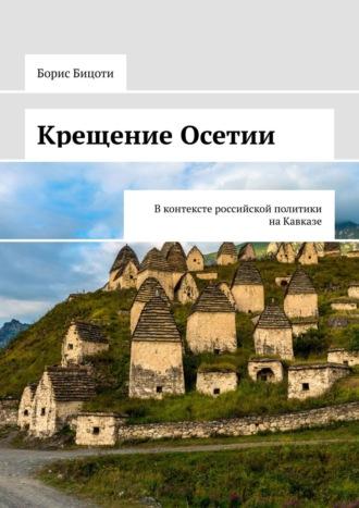 Борис Бицоев, Крещение Осетии. Вконтексте российской политики наКавказе