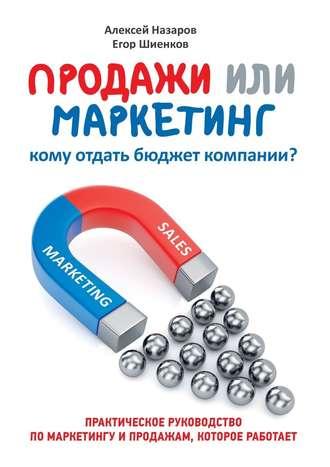 Алексей Назаров, Егор Шиенков, Продажи или маркетинг. Кому отдать бюджет компании?