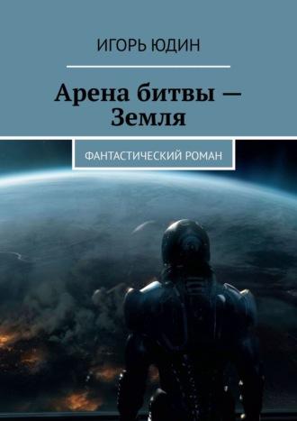 Игорь Юдин, Арена битвы– Земля. Фантастический роман