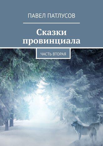 Павел Патлусов, Сказки провинциала. Часть вторая