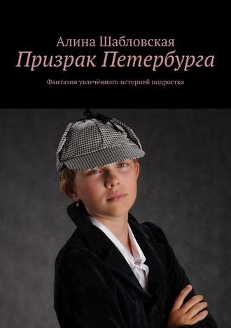Алина Шабловская, Призрак Петербурга. Фантазия увлечённого историей подростка