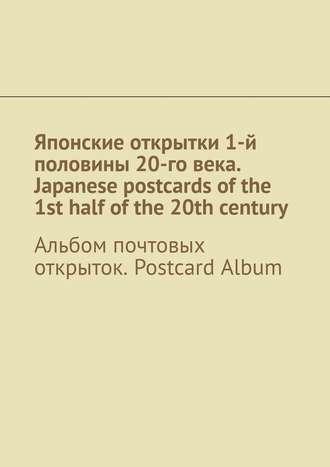 Андрей Тихомиров, Японские открытки 1-й половины 20-говека. Japanese postcards ofthe 1st half ofthe 20th century. Альбом почтовых открыток. Postcard Album