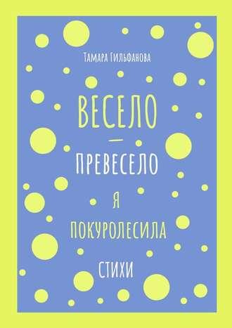Тамара Гильфанова, Весело-превесело япокуролесила. Стихи