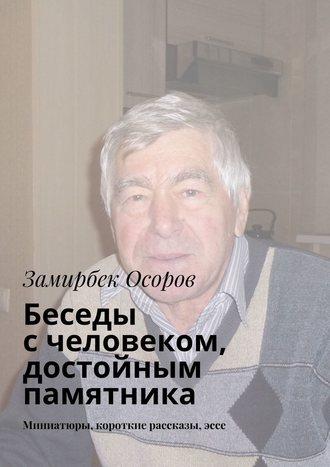 Замирбек Осоров, Беседы счеловеком, достойным памятника. Миниатюры, короткие рассказы,эссе