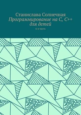 Станислава Солнечная, Программирование наС, С++ для детей. 6-ячасть