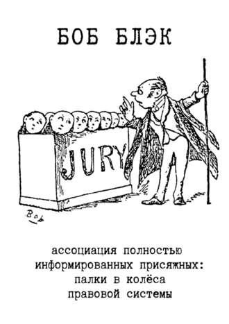 Боб Блэк, Ассоциация полностью информированных присяжных. Палки вколёса правовой системы