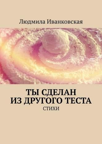 Людмила Иванковская, Ты сделан издругого теста. Стихи
