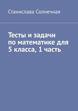 Станислава Солнечная, Тесты изадачи поматематике для 5класса. 1часть