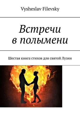 Vysheslav Filevsky, Встречи вполымени. Шестая книга стихов для святой Лузии