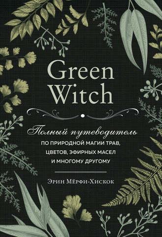 Эрин Мёрфи-Хискок, Green Witch. Полный путеводитель по природной магии трав, цветов, эфирных масел и многому другому