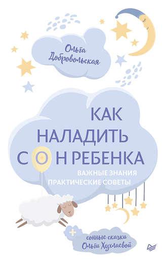 Ольга Хухлаева, Ольга Добровольская, Как наладить сон ребенка. Важные знания, практические советы, сонные сказки