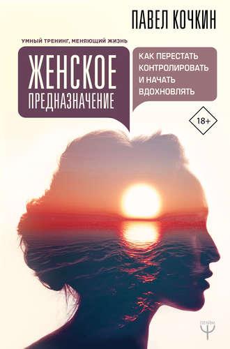 Павел Кочкин, Андрей Кузечкин, Женское предназначение: как перестать контролировать и начать вдохновлять