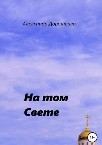 Александр Дорошенко, На том Свете