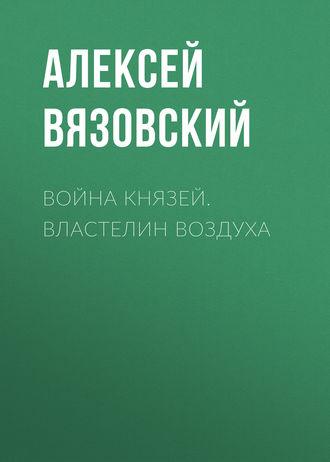 Алексей Вязовский, Война князей. Властелин воздуха