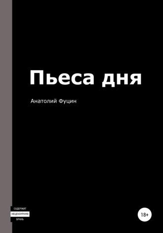 Анатолий Фуцин, Пьеса дня