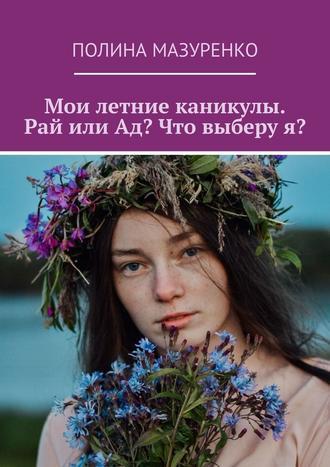 Полина Мазуренко, Мои летние каникулы. Рай или Ад? Что выберуя?
