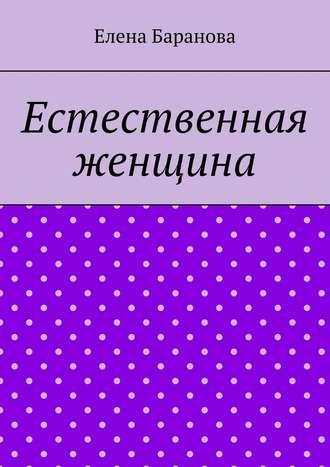 Елена Баранова, Естественная женщина. Красота внутри